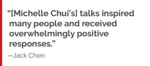 """Michelle Chui's talks inspired many people and received overwhelmingly positive responses."""